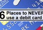 Six Places to NEVER use your Debit Card